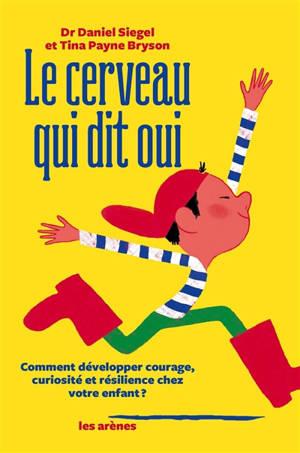 Le cerveau qui dit oui : comment développer courage, curiosité et résilience chez votre enfant