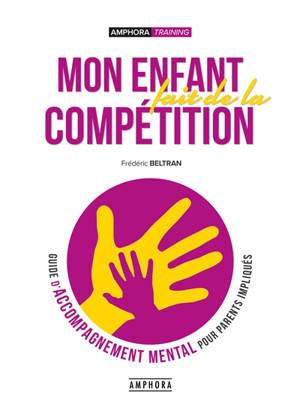 Mon enfant fait de la compétition : guide d'accompagnement mental pour parents impliqués