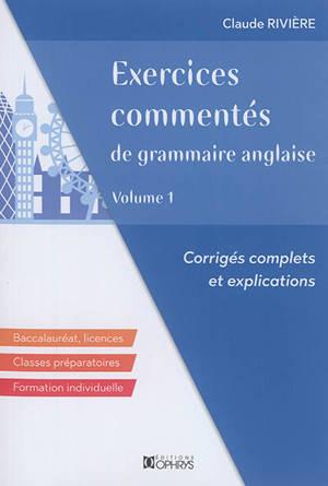 Exercices commentés de grammaire anglaise : corrigés complets et explications : baccalauréat, licences, classes préparatoires, formation individuelle. Volume 1