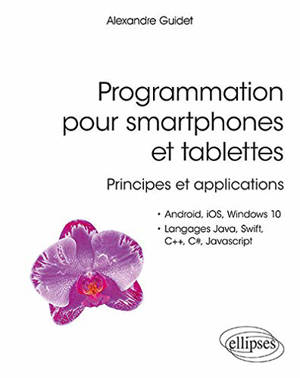 Programmation pour smartphones et tablettes : principes et applications : Android, iOS, Windows 10, langages Java, Swift, C++, C#, JavaScript