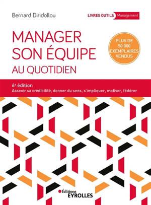 Manager son équipe au quotidien : asseoir sa crédibilité, donner du sens, s'impliquer, motiver, fédérer