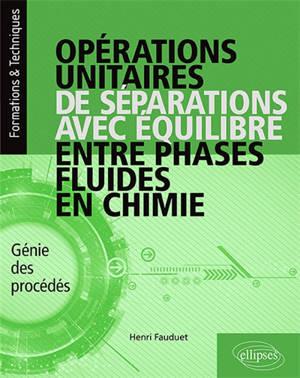 Opérations unitaires de séparations avec équilibre entre phases fluides en chimie : génie des procédés : cours, exercices corrigés, expérimentation