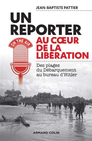 Un reporter au coeur de la Libération : des plages du Débarquement au bureau d'Hitler