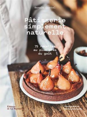 Pâtisserie simplement naturelle : 75 recettes au plus près du goût