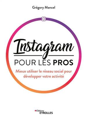 Instagram pour les pros : mieux utiliser le réseau social pour développer votre activité