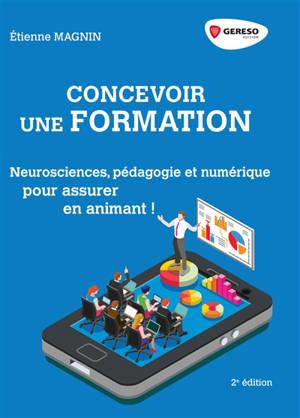 Concevoir une formation : neurosciences, pédagogie et numérique : pour assurer en animant !