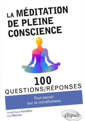 La méditation de pleine conscience : tout savoir sur la mindfulness : 100 questions-réponses