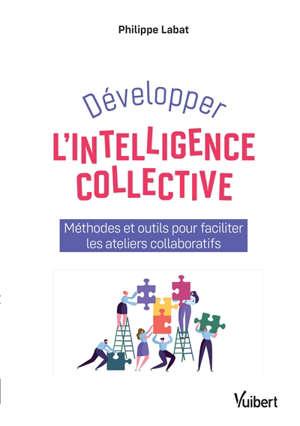 Développer l'intelligence collective : méthodes et outils pour faciliter les ateliers collaboratifs