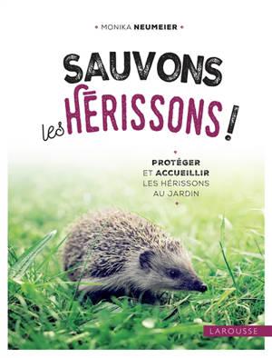 Sauvons les hérissons ! : protéger et accueillir les hérissons au jardin
