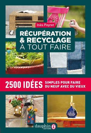 Récupération & recyclage à tout faire : 2.500 idées simples pour faire du neuf avec du vieux