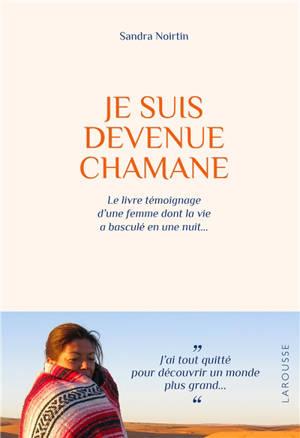 Je suis devenue chamane : le livre témoignage d'une femme dont la vie a basculé en une nuit...