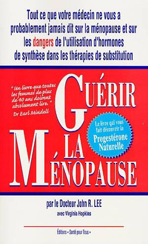 Guérir la ménopause : tout ce que votre médecin ne vous a peut-être pas dit au sujet de la ménopause, le livre de la progestérone naturelle