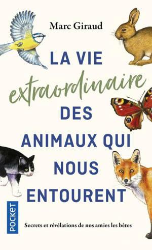 La vie extraordinaire des animaux qui nous entourent : secrets et révélations de nos amies les bêtes