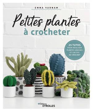 Petites plantes à crocheter : 25 tutos pour réaliser plantes grasses et cactus au crochet