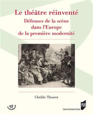 Le théâtre réinventé : défenses de la scène dans l'Europe de la première modernité