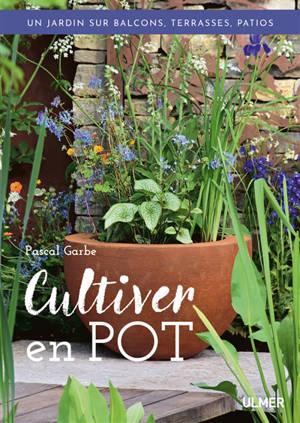 Cultiver en pot : un jardin sur balcons, terrasses, patios