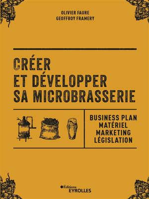 Créer et développer sa microbrasserie : business plan, matériel, marketing, législation