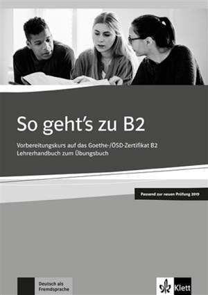 So geht's zu B2 : Vorbereitungskurs auf das Goethe, OSD-Zertifikat B2, Lehrerhandbuch zum Obungsbuch : Passend zur neuen Prüfung 2019, Deutsch als Fremdsprache
