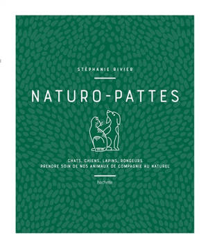 Naturo-pattes : chats, chiens, lapins, rongeurs, prendre soin de nos animaux de compagnie au naturel
