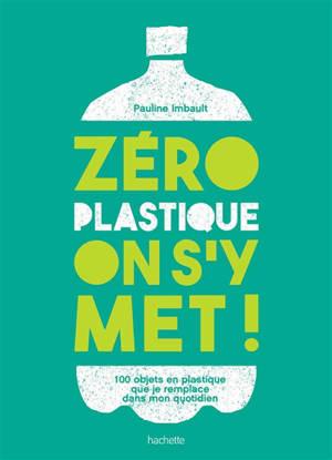 Zéro plastique, on s'y met ! : 100 objets en plastique que je remplace dans mon quotidien
