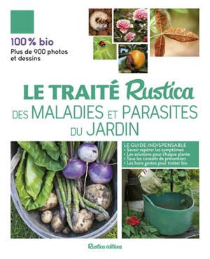 Le traité Rustica des maladies et parasites du jardin : le guide indispensable : savoir repérer les symptômes, les solutions pour chaque plante, tous les conseils de prévention, les bons gestes pour traiter bio