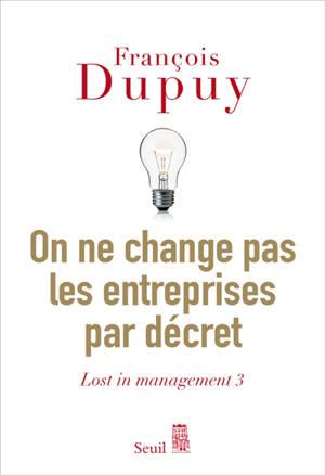 Lost in management. Volume 3, On ne change pas les entreprises par décret : pour une théorie de l'action