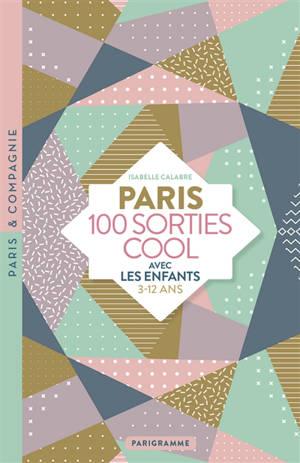 Paris : 100 sorties cool avec les enfants : 3-12 ans