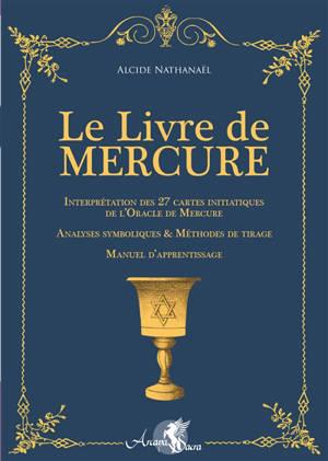 Le livre de Mercure : interprétation des 27 cartes initiatiques de l'oracle de Mercure, analyses symboliques & méthodes de tirage, manuel d'apprentissage