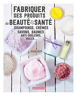Fabriquer ses produits de beauté & santé : shampoings, crèmes, savons, baumes anti-douleurs, huiles...