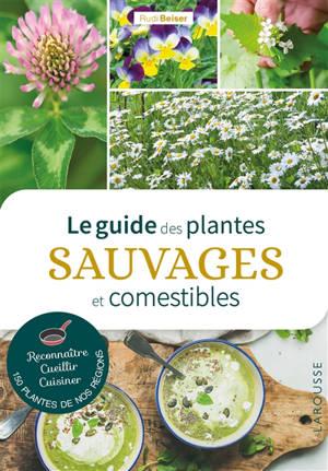 Le guide des plantes sauvages et comestibles : reconnaître, cueillir, cuisiner 150 plantes de nos régions