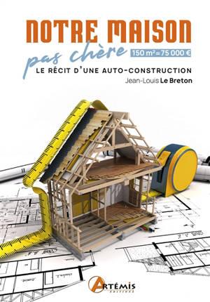 Notre maison pas chère : 150m2 = 75.000 € : le récit d'une autoconstruction