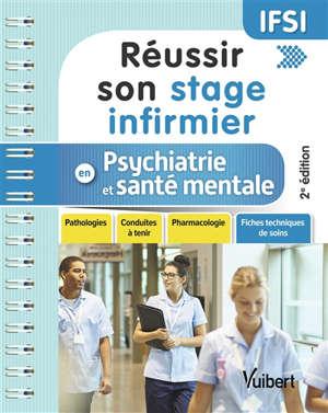 Réussir son stage infirmier en psychiatrie et santé mentale : pathologies, conduites à tenir, pharmacologie, fiches techniques de soins