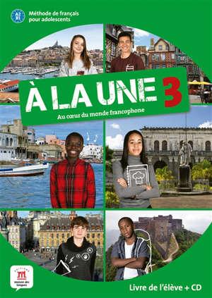 A la une, au coeur du monde francophone 3 : méthode de français pour adolescents A2-B1 : livre de l'élève + CD