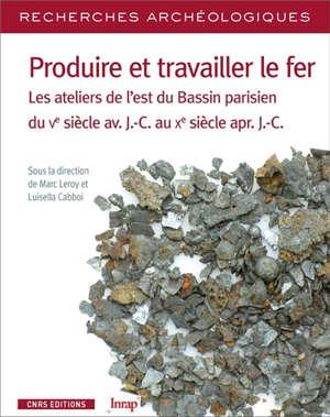 Produire et travailler le fer : les ateliers de l'est du Bassin parisien du Ve siècle av. J.-C. au Xe siècle apr. J.-C.
