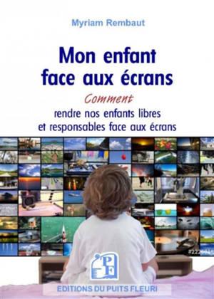 Mon enfant face aux écrans : smartphone, tablette, ordinateur, jeu vidéo... : comment rendre nos enfants libres et responsables face aux écrans