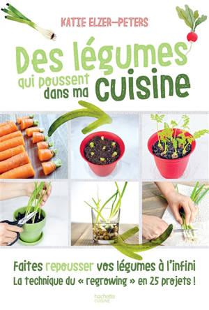 Des légumes qui poussent dans ma cuisine : faites repousser vos légumes à l'infini, la technique du regrowing en 25 projets !