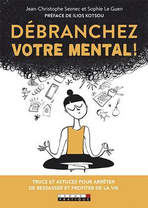 Débranchez votre mental ! : trucs et astuces pour arrêter de ressasser et profiter de la vie
