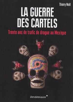 La guerre des cartels : trente ans de trafic de drogue au Mexique