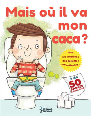 Mais où il va mon caca ? : tous les mystères des toilettes enfin dévoilés... : + de 50 rabats à soulever