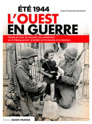 Eté 1944 : l'Ouest en guerre : paroles de civils sur le Débarquement, la bataille de Normandie et la Libération