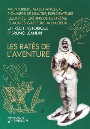Les ratés de l'aventure : aventuriers malchanceux, pionniers de l'inutile, explorateurs illuminés, crétins de l'extrême et autres gaffeurs audacieux...