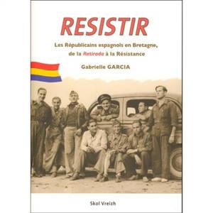 Resistir = Herzel = Résister : les Républicains espagnols en Bretagne, de la Retirada à la Résistance, 1939-1945