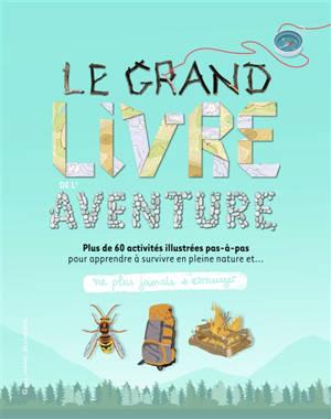 Le grand livre de l'aventure : plus de 60 activités illustrées pas-à-pas pour apprendre à survivre en pleine nature et... ne plus jamais s'ennuyer