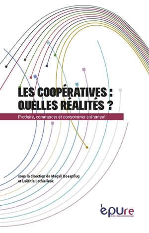 Les coopératives : quelles réalités ? : produire, commercer et consommer autrement