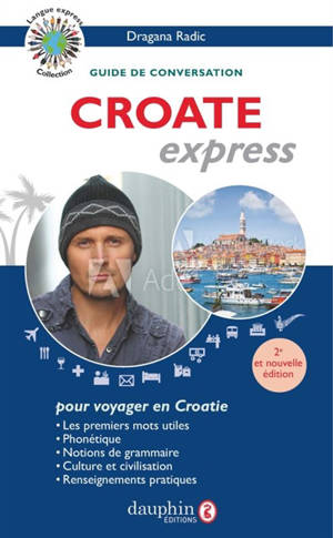 Croate express : langue officielle de la Croatie : guide de conversation, les premiers mots utiles, grammaire, renseignements pratiques, dictionnaire