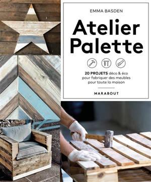 Atelier palette : 20 projets déco & éco pour fabriquer des meubles pour toute la maison