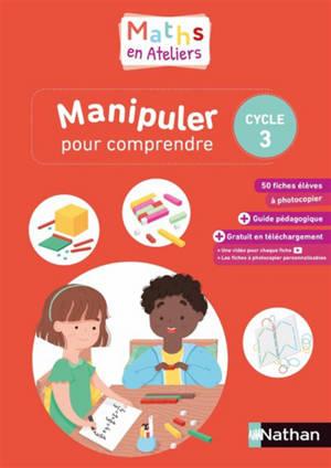 Maths en ateliers : manipuler pour comprendre : cycle 3, 2019