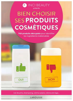 Bien choisir ses produits cosmétiques : 700 produits décryptés pour identifier les ingrédients indésirables : gel douche, shampooing, crème solaire, crème anti-âge...