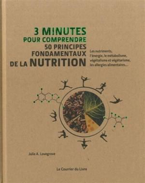 3 minutes pour comprendre 50 principes fondamentaux de la nutrition : les nutriments, l'énergie, le métabolisme, végétalisme et végétarisme, les allergies alimentaires...