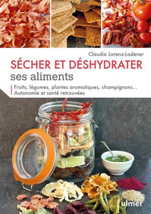 Sécher et déshydrater ses aliments : fruits, légumes, plantes aromatiques, champignons... autonomie et santé retrouvées